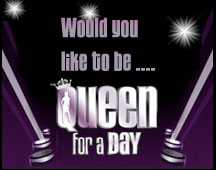 Would you like to be Queen for a Day?